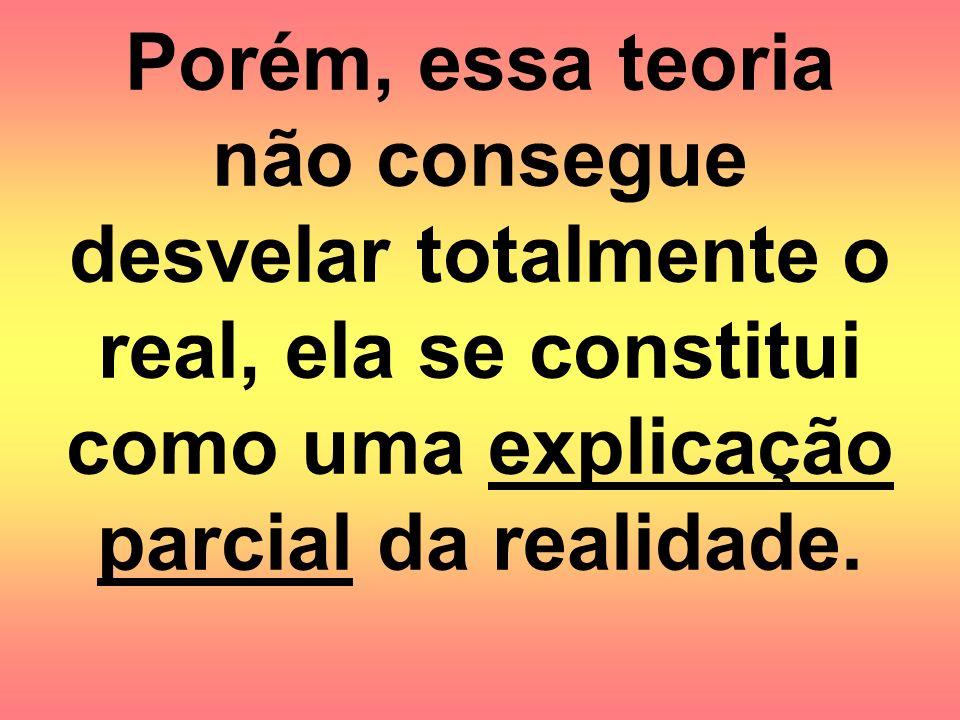 Porém, essa teoria não consegue desvelar totalmente o real, ela se constitui como uma explicação parcial da realidade.