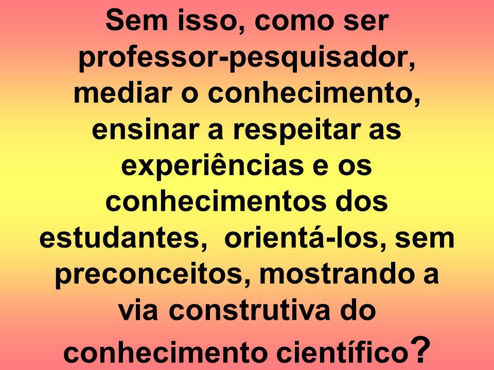 Sem isso, como ser professor-pesquisador, mediar o conhecimento, ensinar a respeitar as experiências e os conhecimentos dos estudantes, orientá-los, s