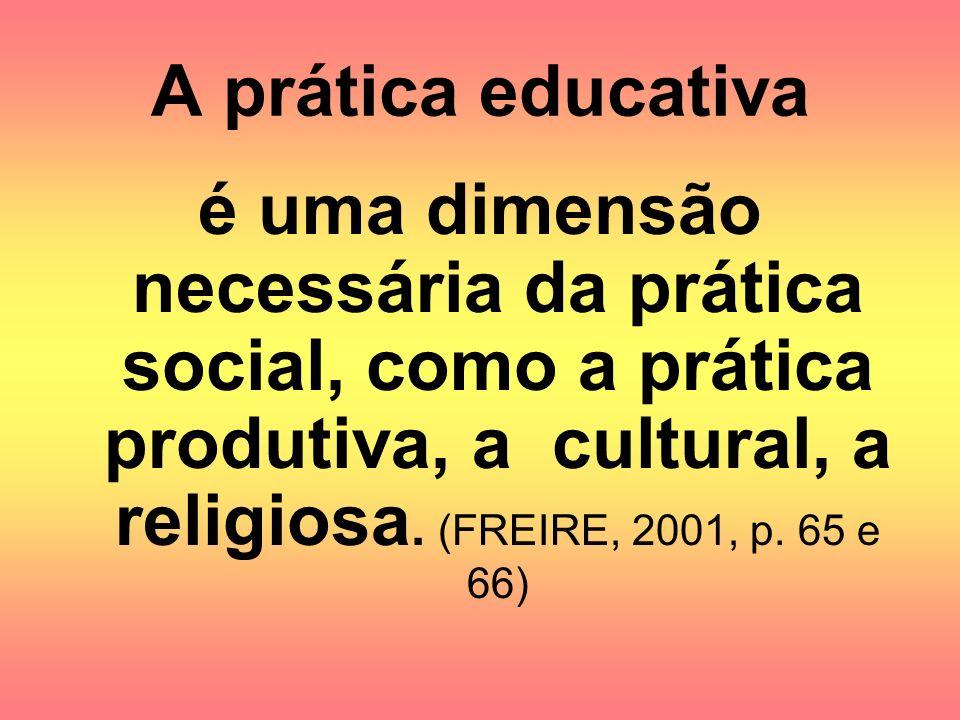 A prática educativa é uma dimensão necessária da prática social, como a prática produtiva, a cultural, a religiosa. (FREIRE, 2001, p. 65 e 66)