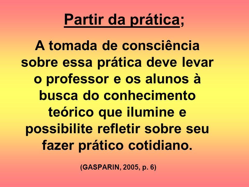 Partir da prática; A tomada de consciência sobre essa prática deve levar o professor e os alunos à busca do conhecimento teórico que ilumine e possibi