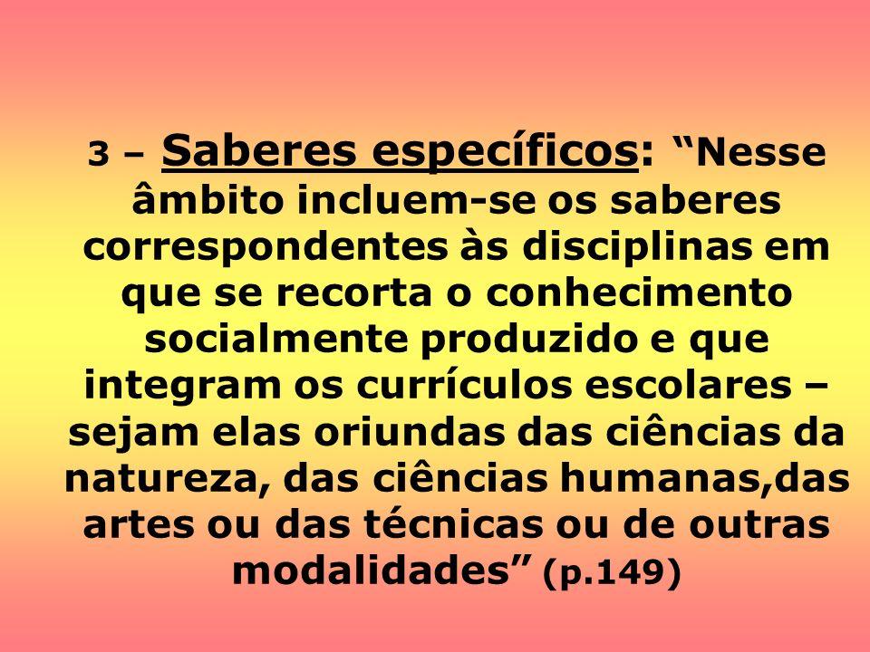 3 – Saberes específicos: Nesse âmbito incluem-se os saberes correspondentes às disciplinas em que se recorta o conhecimento socialmente produzido e qu