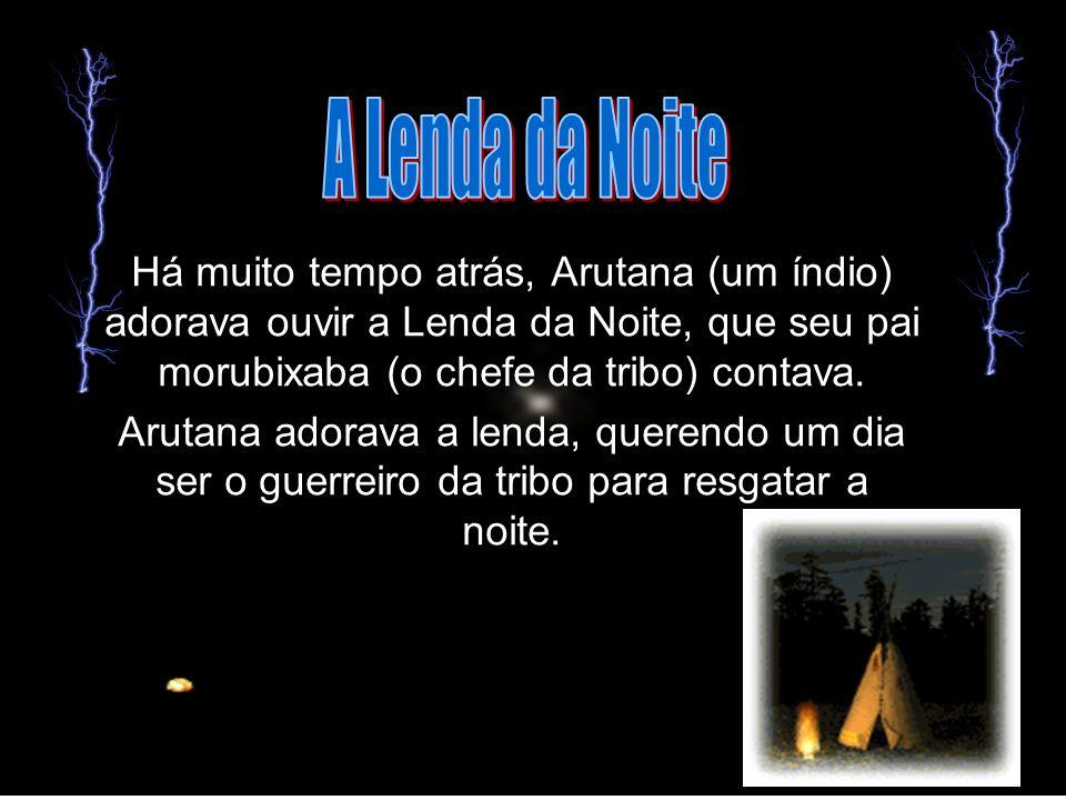 Há muito tempo atrás, Arutana (um índio) adorava ouvir a Lenda da Noite, que seu pai morubixaba (o chefe da tribo) contava. Arutana adorava a lenda, q