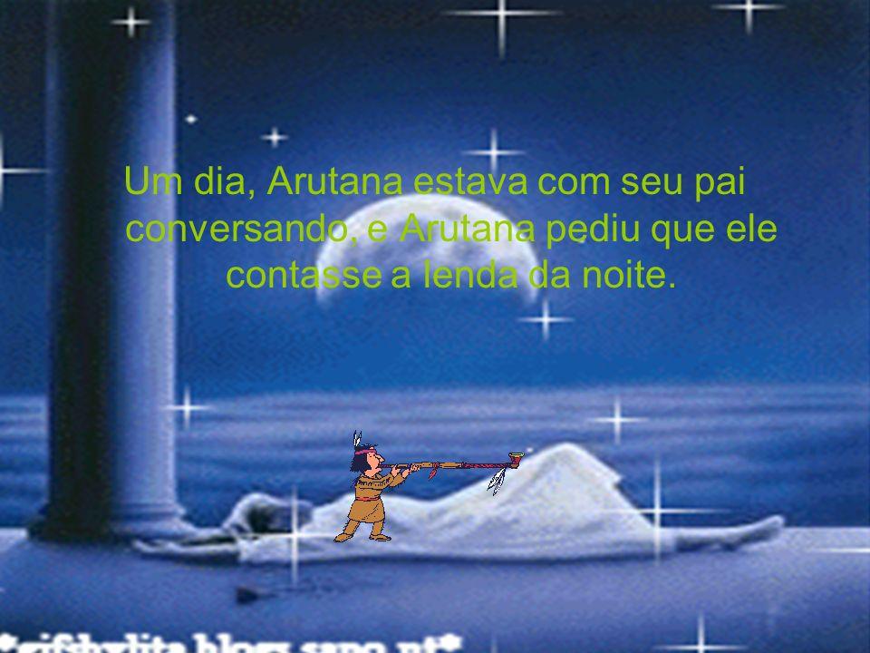 Um dia, Arutana estava com seu pai conversando, e Arutana pediu que ele contasse a lenda da noite.