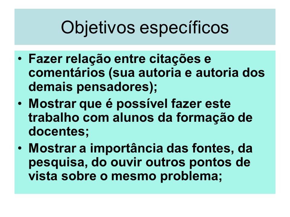 Objetivos específicos Fazer relação entre citações e comentários (sua autoria e autoria dos demais pensadores); Mostrar que é possível fazer este trab