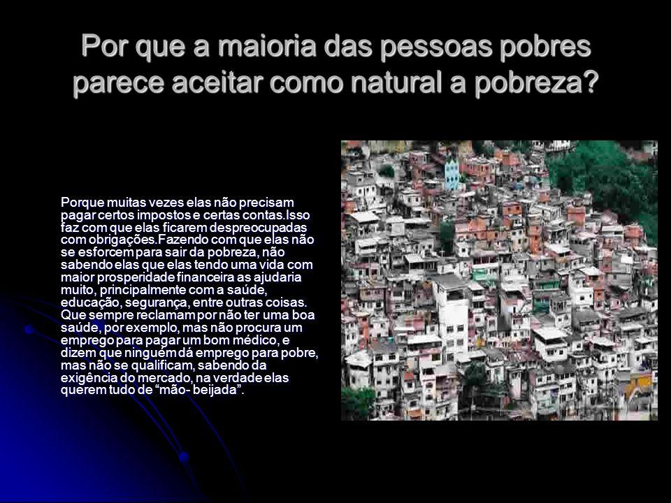 Por que a maioria das pessoas pobres parece aceitar como natural a pobreza? Porque muitas vezes elas não precisam pagar certos impostos e certas conta