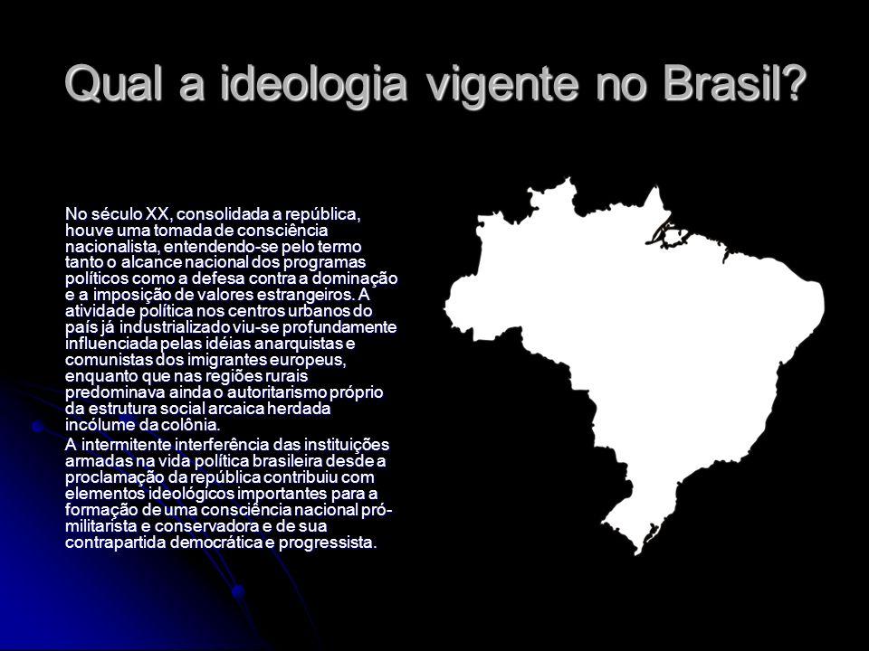 Qual a ideologia vigente no Brasil? No século XX, consolidada a república, houve uma tomada de consciência nacionalista, entendendo-se pelo termo tant