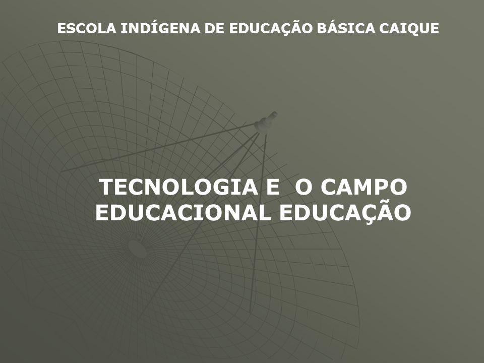 ESCOLA INDÍGENA DE EDUCAÇÃO BÁSICA CAIQUE TECNOLOGIA E O CAMPO EDUCACIONAL EDUCAÇÃO
