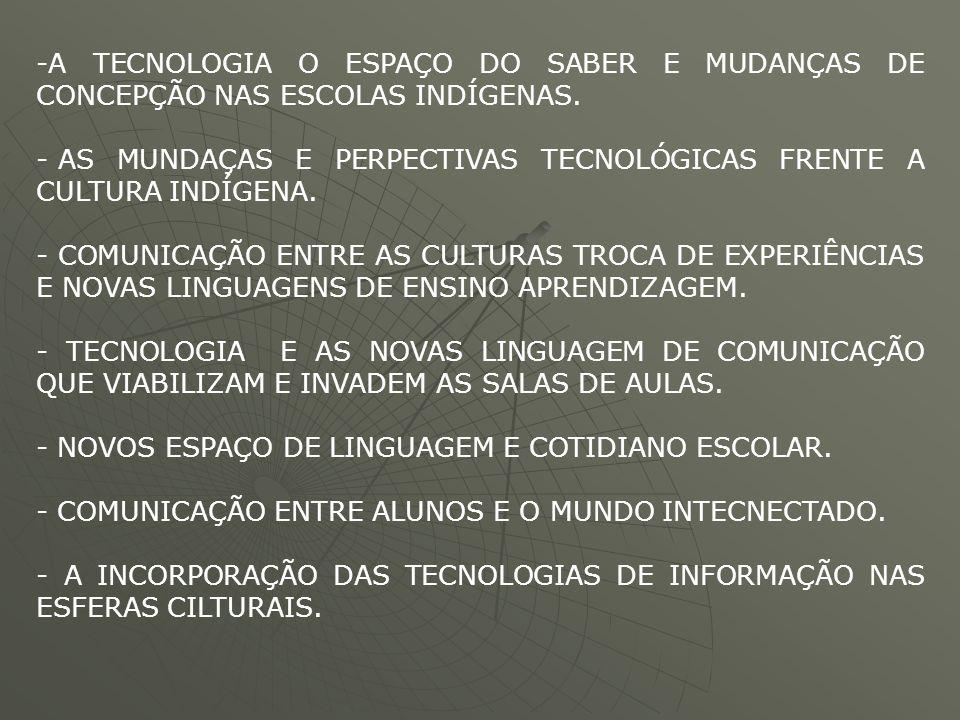 -A TECNOLOGIA O ESPAÇO DO SABER E MUDANÇAS DE CONCEPÇÃO NAS ESCOLAS INDÍGENAS. - AS MUNDAÇAS E PERPECTIVAS TECNOLÓGICAS FRENTE A CULTURA INDÍGENA. - C