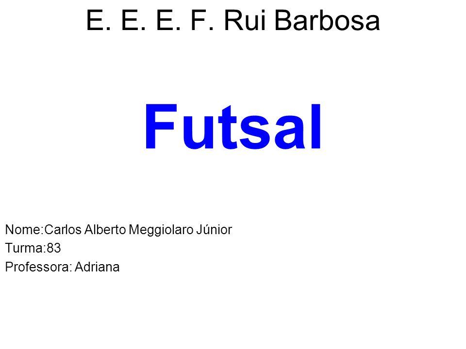 E. E. E. F. Rui Barbosa Futsal Nome:Carlos Alberto Meggiolaro Júnior Turma:83 Professora: Adriana