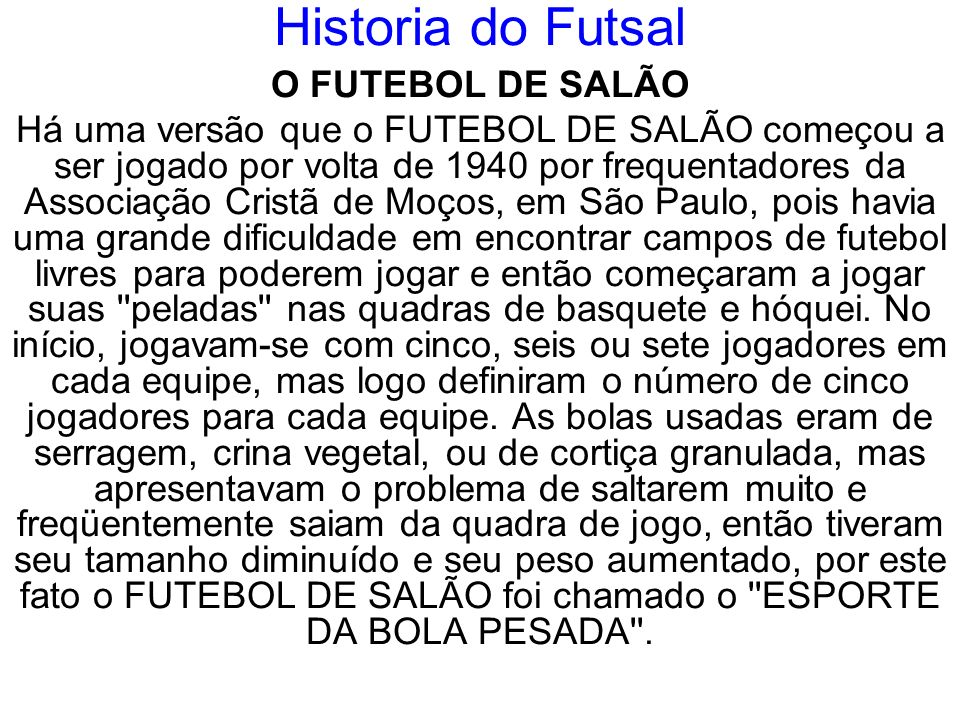 Historia do Futsal O FUTEBOL DE SALÃO Há uma versão que o FUTEBOL DE SALÃO começou a ser jogado por volta de 1940 por frequentadores da Associação Cri