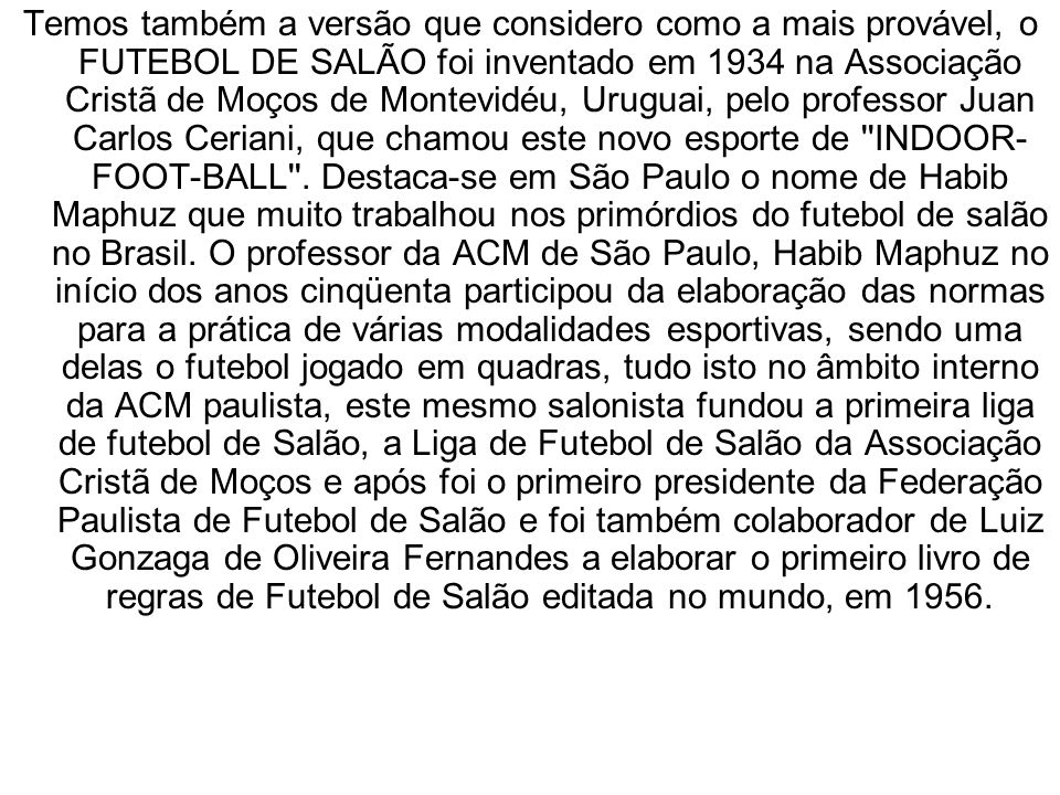 Temos também a versão que considero como a mais provável, o FUTEBOL DE SALÃO foi inventado em 1934 na Associação Cristã de Moços de Montevidéu, Urugua