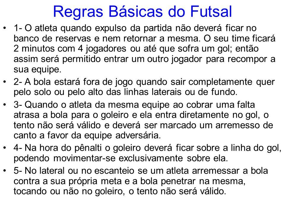 Regras Básicas do Futsal 1- O atleta quando expulso da partida não deverá ficar no banco de reservas e nem retornar a mesma. O seu time ficará 2 minut