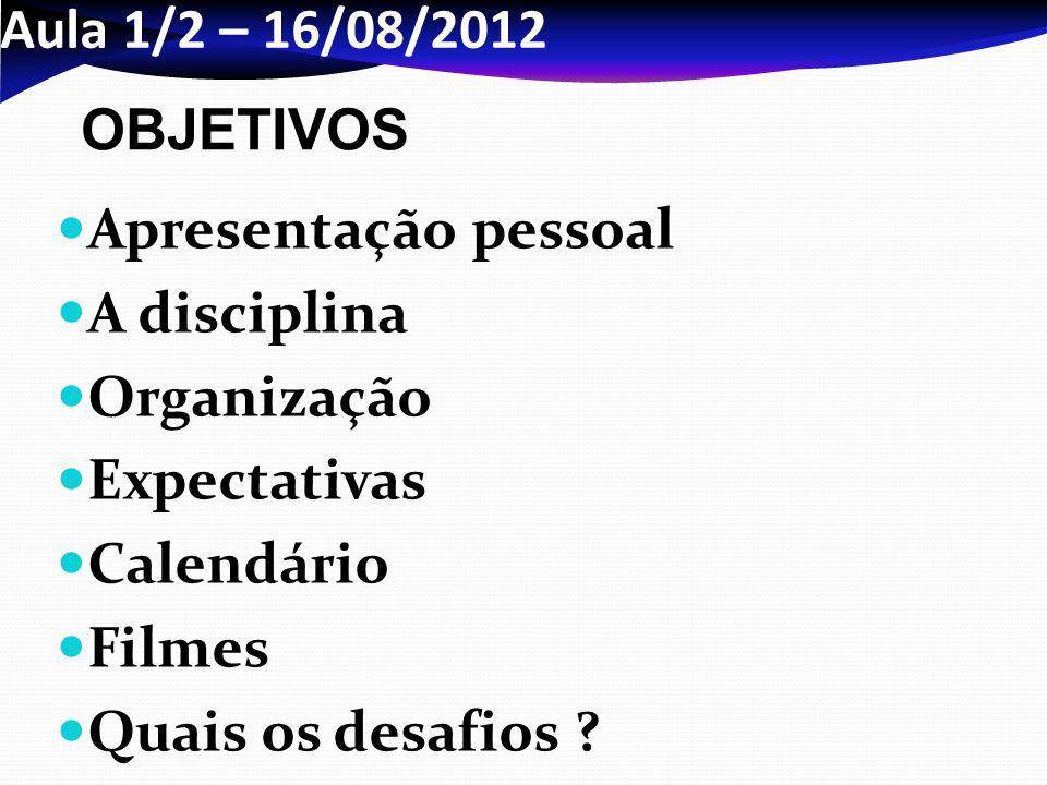 Aula 1/2 – 16/08/2012 Apresentação pessoal A disciplina Organização Expectativas Calendário Filmes Quais os desafios ? OBJETIVOS