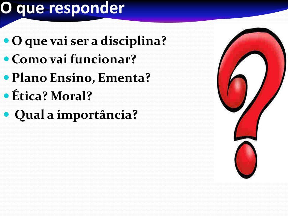 O que responder O que vai ser a disciplina? Como vai funcionar? Plano Ensino, Ementa? Ética? Moral? Qual a importância?