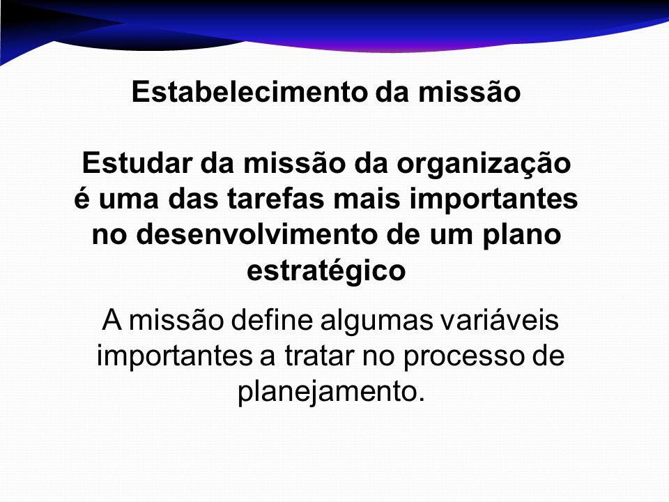 Estabelecimento da missão Estudar da missão da organização é uma das tarefas mais importantes no desenvolvimento de um plano estratégico A missão defi