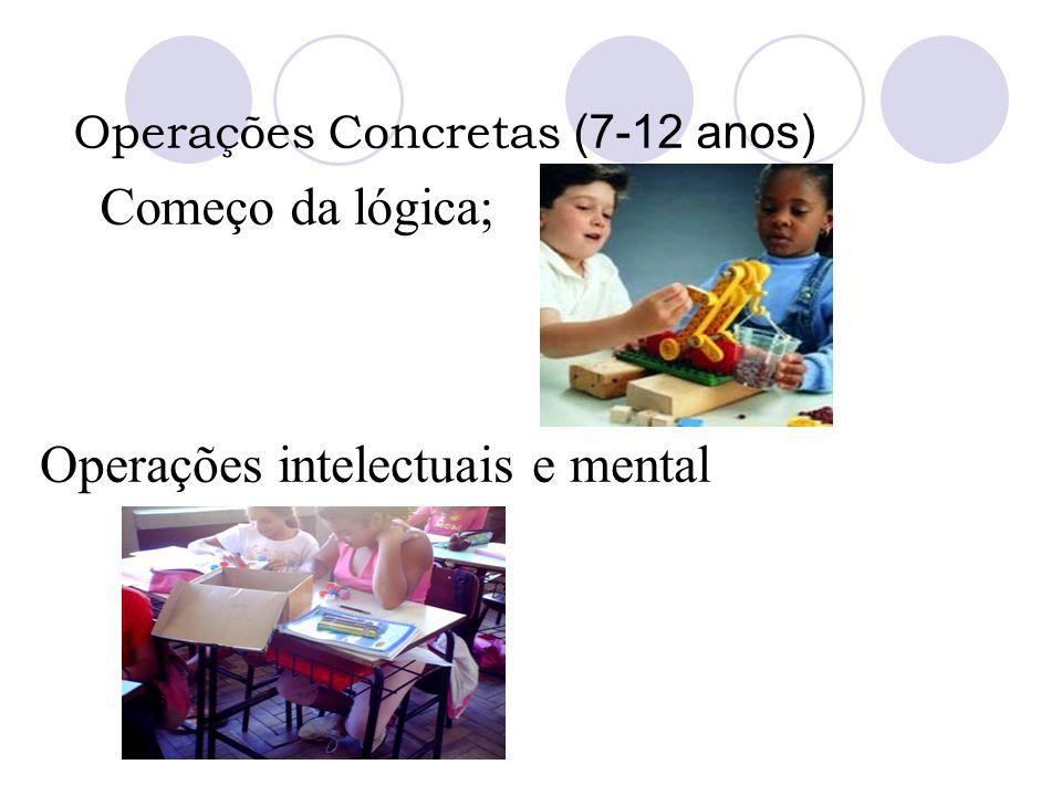 Operações Concretas (7-12 anos) Começo da lógica; Operações intelectuais e mental