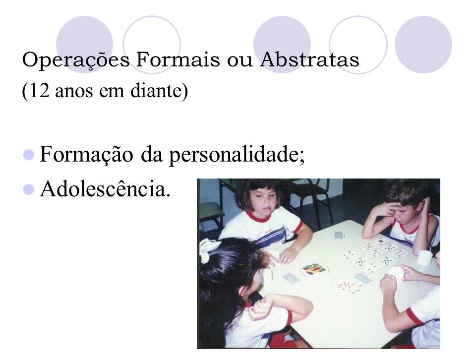 Operações Formais ou Abstratas (12 anos em diante) Formação da personalidade; Adolescência.