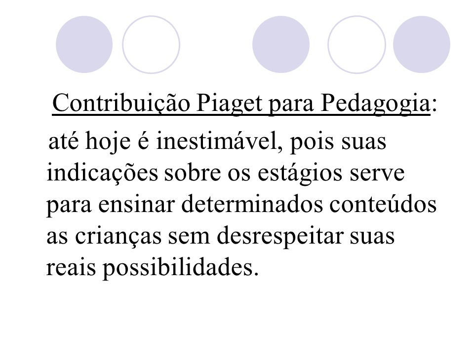 Contribuição Piaget para Pedagogia: até hoje é inestimável, pois suas indicações sobre os estágios serve para ensinar determinados conteúdos as crianças sem desrespeitar suas reais possibilidades.