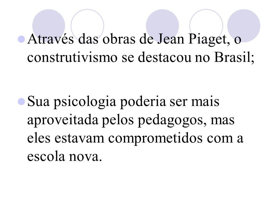 Através das obras de Jean Piaget, o construtivismo se destacou no Brasil; Sua psicologia poderia ser mais aproveitada pelos pedagogos, mas eles estavam comprometidos com a escola nova.