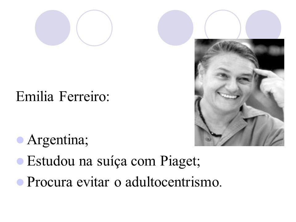 Emilia Ferreiro: Argentina; Estudou na suíça com Piaget; Procura evitar o adultocentrismo.