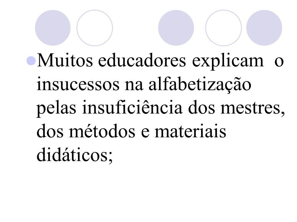 Muitos educadores explicam o insucessos na alfabetização pelas insuficiência dos mestres, dos métodos e materiais didáticos;