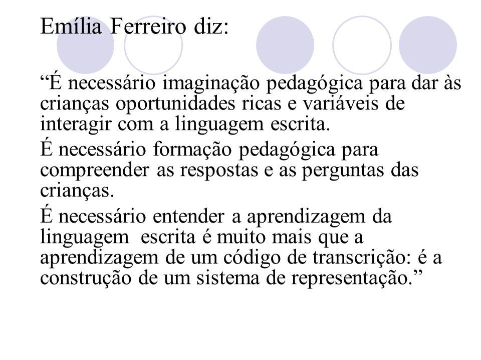 Emília Ferreiro diz: É necessário imaginação pedagógica para dar às crianças oportunidades ricas e variáveis de interagir com a linguagem escrita.