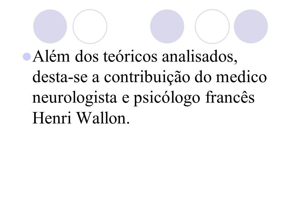 Além dos teóricos analisados, desta-se a contribuição do medico neurologista e psicólogo francês Henri Wallon.