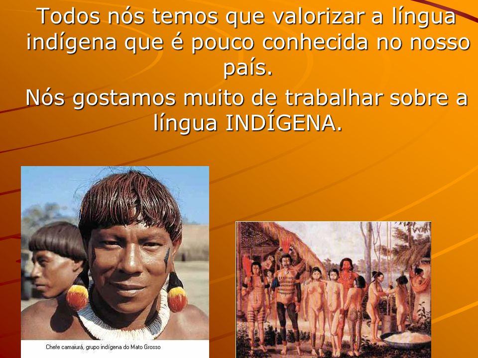 Todos nós temos que valorizar a língua indígena que é pouco conhecida no nosso país.