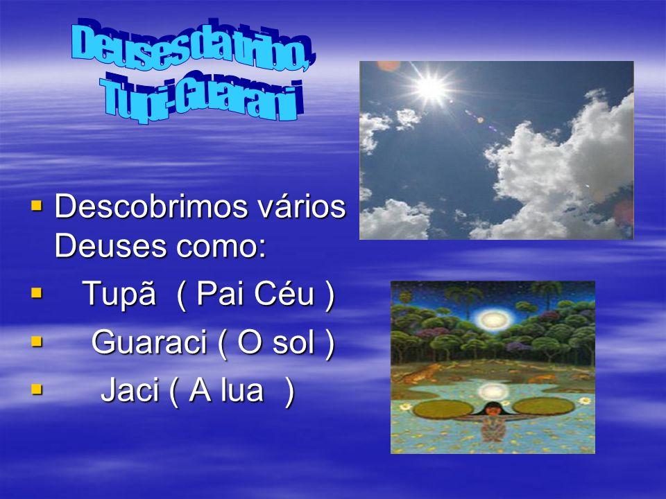 Descobrimos vários Deuses como: Descobrimos vários Deuses como: Tupã ( Pai Céu ) Tupã ( Pai Céu ) Guaraci ( O sol ) Guaraci ( O sol ) Jaci ( A lua ) J