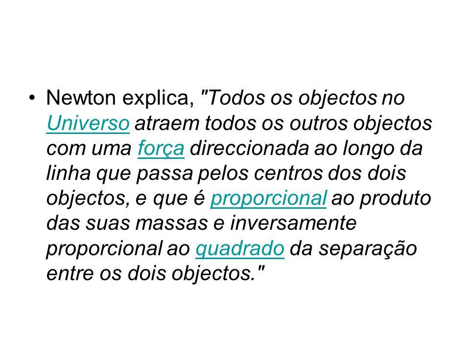 Newton explica, Todos os objectos no Universo atraem todos os outros objectos com uma força direccionada ao longo da linha que passa pelos centros dos dois objectos, e que é proporcional ao produto das suas massas e inversamente proporcional ao quadrado da separação entre os dois objectos. Universoforçaproporcionalquadrado