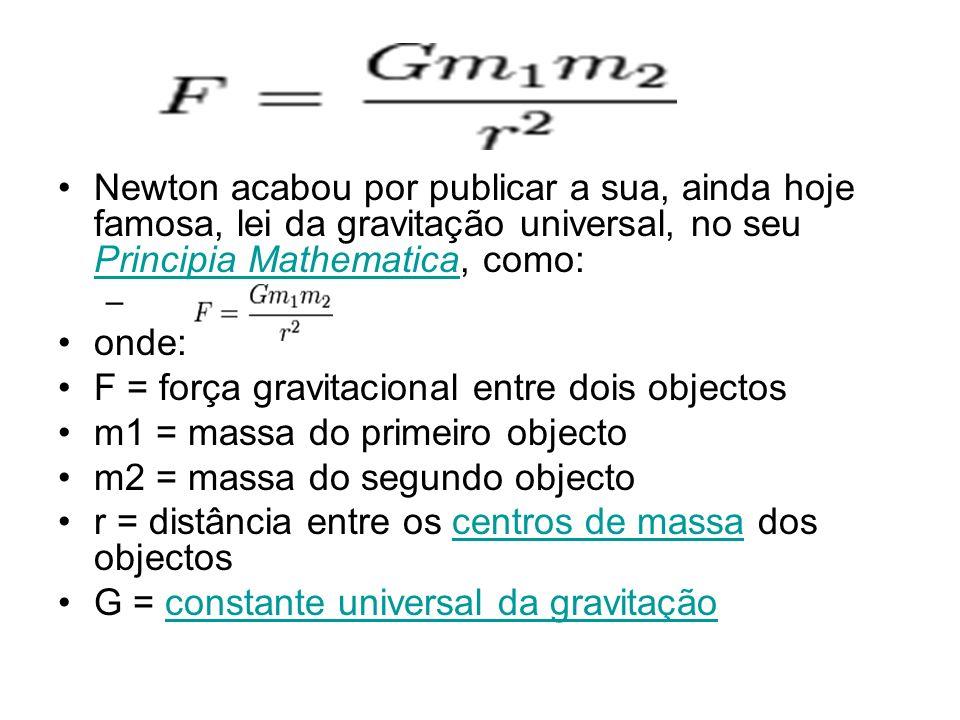 Newton acabou por publicar a sua, ainda hoje famosa, lei da gravitação universal, no seu Principia Mathematica, como: Principia Mathematica – onde: F