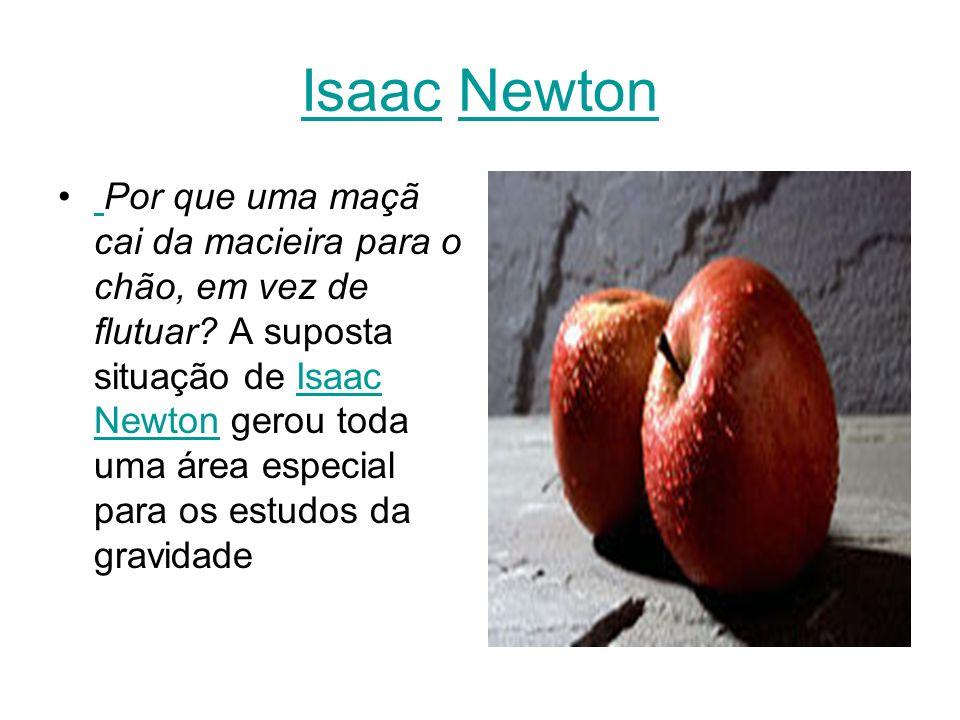 IsaacIsaac NewtonNewton Por que uma maçã cai da macieira para o chão, em vez de flutuar.