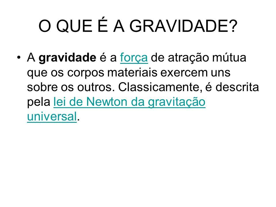 O QUE É A GRAVIDADE? A gravidade é a força de atração mútua que os corpos materiais exercem uns sobre os outros. Classicamente, é descrita pela lei de
