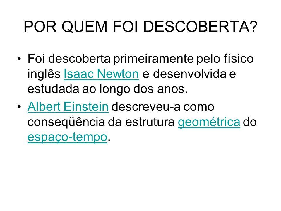 POR QUEM FOI DESCOBERTA? Foi descoberta primeiramente pelo físico inglês Isaac Newton e desenvolvida e estudada ao longo dos anos.Isaac Newton Albert