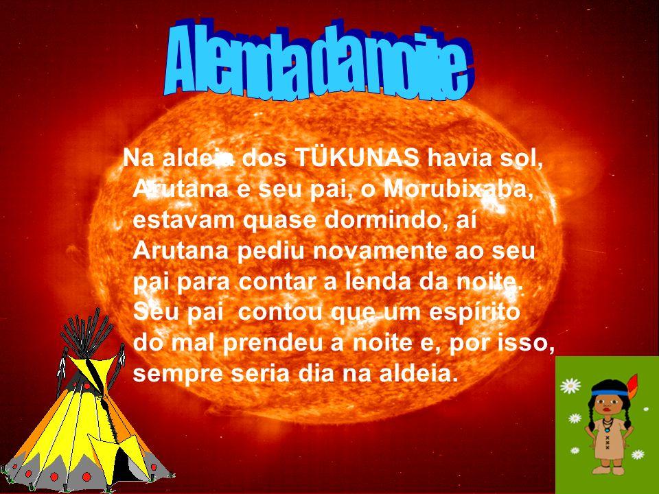 Na aldeia dos TÜKUNAS havia sol, Arutana e seu pai, o Morubixaba, estavam quase dormindo, aí Arutana pediu novamente ao seu pai para contar a lenda da noite.