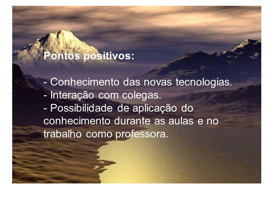 Pontos positivos: - Conhecimento das novas tecnologias. - Interação com colegas. - Possibilidade de aplicação do conhecimento durante as aulas e no tr