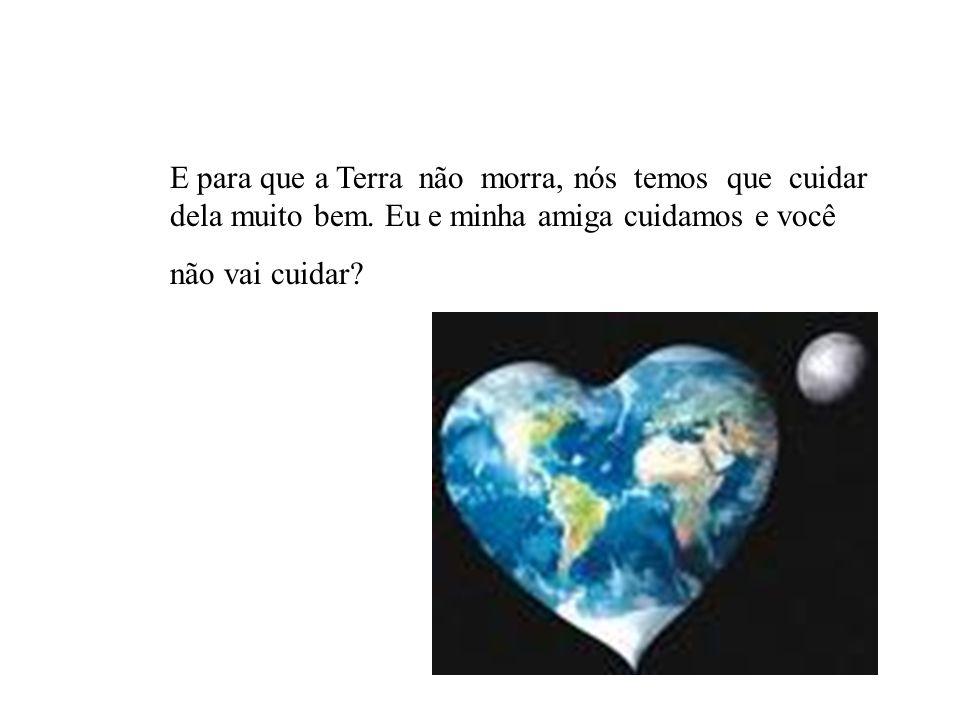 E para que a Terra não morra, nós temos que cuidar dela muito bem. Eu e minha amiga cuidamos e você não vai cuidar?