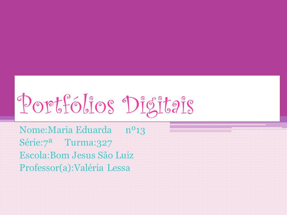 Portfólios Digitais Nome:Maria Eduarda nº13 Série:7ª Turma:327 Escola:Bom Jesus São Luiz Professor(a):Valéria Lessa