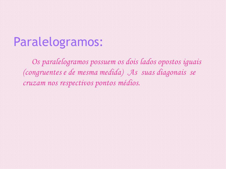Paralelogramos: Os paralelogramos possuem os dois lados opostos iguais (congruentes e de mesma medida).As suas diagonais se cruzam nos respectivos pon