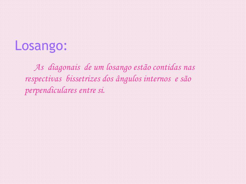 As diagonais de um losango estão contidas nas respectivas bissetrizes dos ângulos internos e são perpendiculares entre si. Losango: