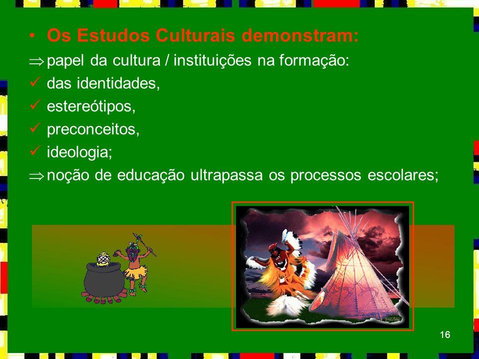 16 Os Estudos Culturais demonstram: Þpapel da cultura / instituições na formação: das identidades, estereótipos, preconceitos, ideologia; Þnoção de ed