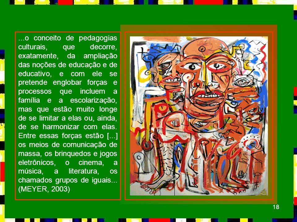 18...o conceito de pedagogias culturais, que decorre, exatamente, da ampliação das noções de educação e de educativo, e com ele se pretende englobar f