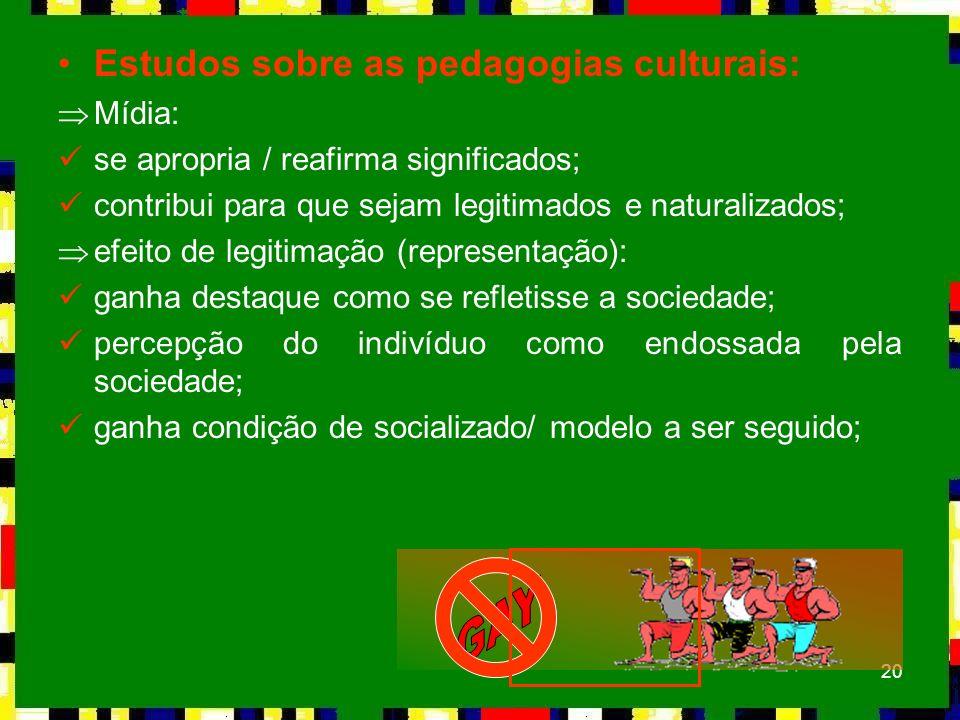 20 Estudos sobre as pedagogias culturais: ÞMídia: se apropria / reafirma significados; contribui para que sejam legitimados e naturalizados; Þefeito d