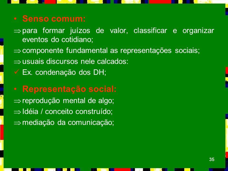 35 Senso comum: Þpara formar juízos de valor, classificar e organizar eventos do cotidiano; Þcomponente fundamental as representações sociais; Þusuais