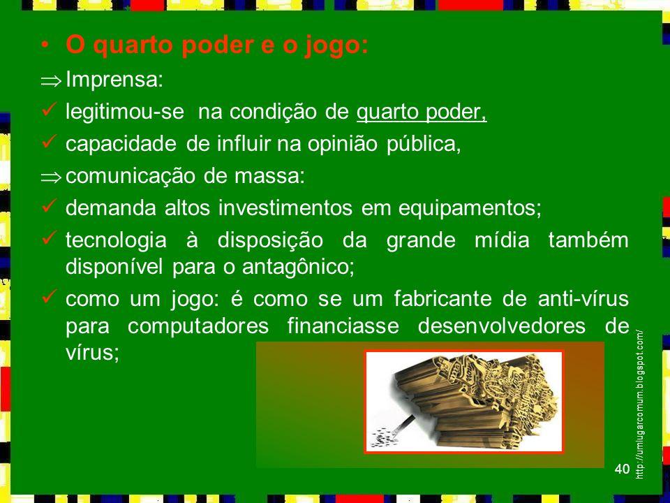 40 O quarto poder e o jogo: ÞImprensa: legitimou-se na condição de quarto poder, capacidade de influir na opinião pública, Þcomunicação de massa: dema