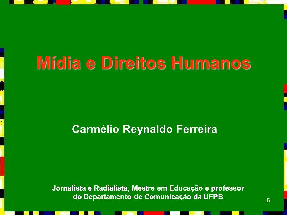 5 Mídia e Direitos Humanos Carmélio Reynaldo Ferreira Jornalista e Radialista, Mestre em Educação e professor do Departamento de Comunicação da UFPB