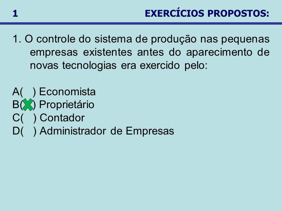 1. O controle do sistema de produção nas pequenas empresas existentes antes do aparecimento de novas tecnologias era exercido pelo: A( ) Economista B(