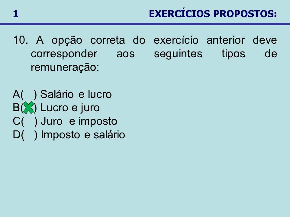 10. A opção correta do exercício anterior deve corresponder aos seguintes tipos de remuneração: A( ) Salário e lucro B( ) Lucro e juro C( ) Juro e imp