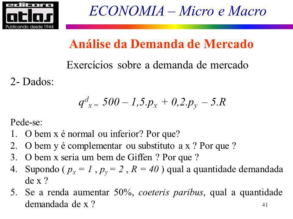 ECONOMIA – Micro e Macro 41 Exercícios sobre a demanda de mercado q d x = 500 – 1,5.p x + 0,2.p y – 5.R 2- Dados: Pede-se: 1.O bem x é normal ou infer