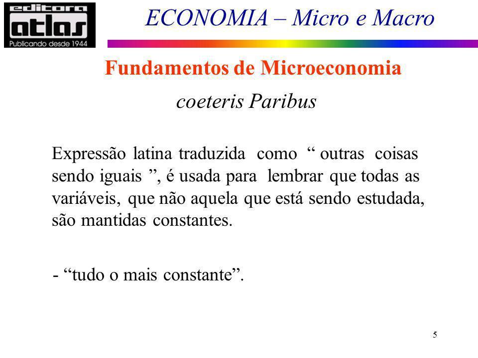 ECONOMIA – Micro e Macro 6 Fundamentos de Microeconomia coeteris Paribus Analisar um mercado isoladamente Supor todos os demais mercados constantes - O mercado em estudo não afeta e não é afetado pelos demais.